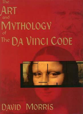 Art and Mythology of the Da Vinci Code by David Morris