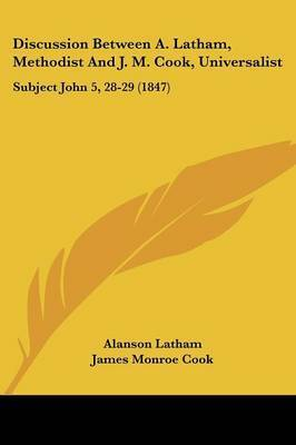 Discussion Between A. Latham, Methodist And J. M. Cook, Universalist: Subject John 5, 28-29 (1847) by Alanson Latham