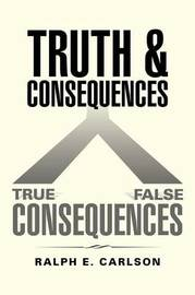 Truth and Consequences by Ralph E Carlson