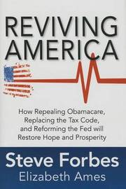 Reviving America: How Repealing Obamacare, Replacing the Tax Code and Reforming The Fed will Restore Hope and Prosperity by Steve Forbes