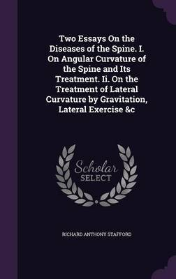 Two Essays on the Diseases of the Spine. I. on Angular Curvature of the Spine and Its Treatment. II. on the Treatment of Lateral Curvature by Gravitation, Lateral Exercise &C by Richard Anthony Stafford image