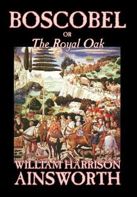 Boscobel; or, The Royal Oak by William , Harrison Ainsworth