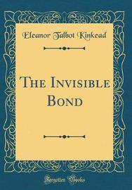 The Invisible Bond (Classic Reprint) by Eleanor Talbot Kinkead image