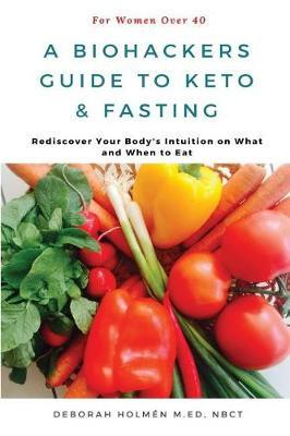 The Biohackers Guide to Keto and Fasting for Women Over 40 by Holm