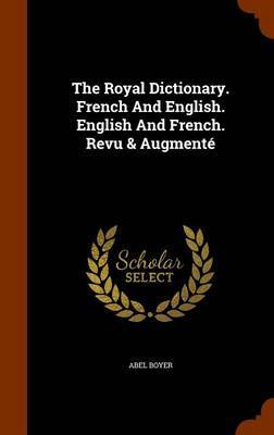 The Royal Dictionary. French and English. English and French. Revu & Augmente by Abel Boyer
