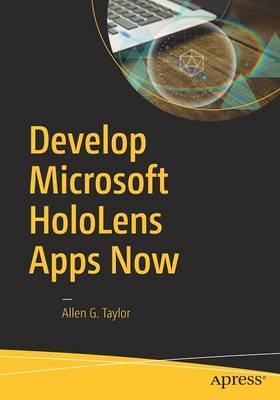 Develop Microsoft HoloLens Apps Now by Allen G Taylor