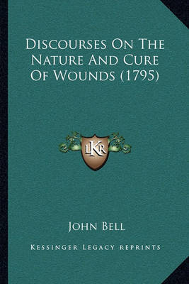 Discourses on the Nature and Cure of Wounds (1795) by John Bell