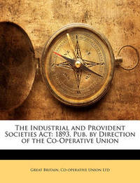 The Industrial and Provident Societies ACT: 1893, Pub. by Direction of the Co-Operative Union by Great Britain