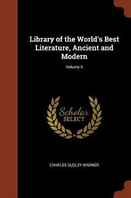 Library of the World's Best Literature, Ancient and Modern; Volume 6 by Charles Dudley Warner