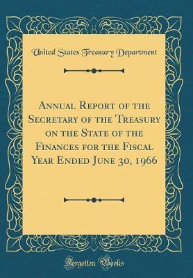 Annual Report of the Secretary of the Treasury on the State of the Finances for the Fiscal Year Ended June 30, 1966 (Classic Reprint) by United States Treasury Department
