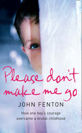 Please Don't Make Me Go: How One Boy's Courage Overcame a Brutal Childhood by John Fenton image