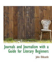 Journals and Journalism with a Guide for Literary Beginners by John Oldcastle