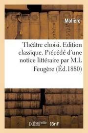 Theatre Choisi. Edition Classique. Precede D'Une Notice Litteraire Par M.L Feugere by . Moliere