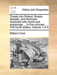 Travels Into Poland, Russia, Sweden, and Denmark. Illustrated with Charts and Engravings.... in Five Volumes. ... the Fourth Edition. Volume 1 of 5 by William Coxe