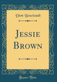 Jessie Brown (Classic Reprint) by Dion Boucicault