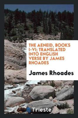 The Aeneid, Books I-VI; Translated Into English Verse by James Rhoades by James Rhoades