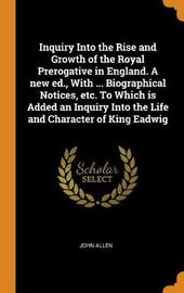 Inquiry Into the Rise and Growth of the Royal Prerogative in England. a New Ed., with ... Biographical Notices, Etc. to Which Is Added an Inquiry Into the Life and Character of King Eadwig by John Allen