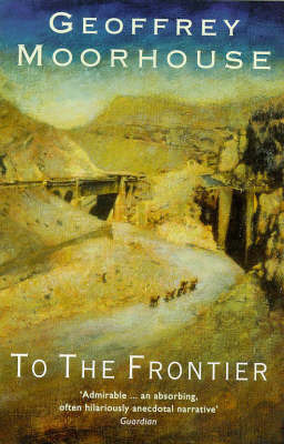 To the Frontier by Geoffrey Moorhouse