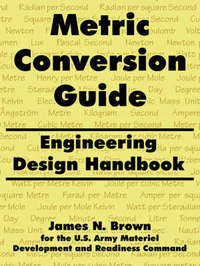 Metric Conversion Guide: Engineering Design Handbook by James, N. Brown