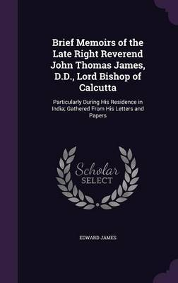 Brief Memoirs of the Late Right Reverend John Thomas James, D.D., Lord Bishop of Calcutta by Edward James image