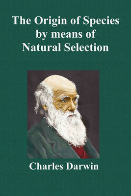 The Origin Of Species By Means Of Natural Selection; Or The Preservation Of Favoured Races In The Struggle For Life (Sixth Edition, with All Additions and Corrections) by Charles Darwin