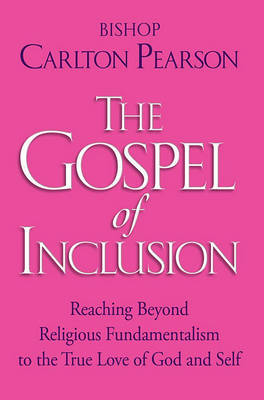 The Gospel of Inclusion: Reaching Beyond Religious Fundamentalism to the True Love of God and Self by Carlton Pearson