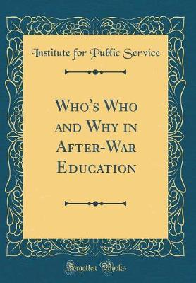 Who's Who and Why in After-War Education (Classic Reprint) by Institute For Public Service