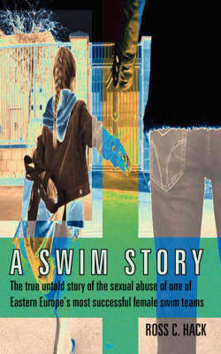 A Swim Story: The True Untold Story of the Sexual Abuse of One of Eastern Europe's Most Successful Female Swim Teams by Ross C. Hack image