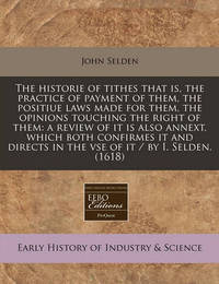 The Historie of Tithes That Is, the Practice of Payment of Them, the Positiue Laws Made for Them, the Opinions Touching the Right of Them: A Review of It Is Also Annext, Which Both Confirmes It and Directs in the VSE of It / By I. Selden. (1618) by John Selden