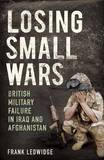 Losing Small Wars: British Military Failure in Iraq and Afghanistan by Frank Ledwidge