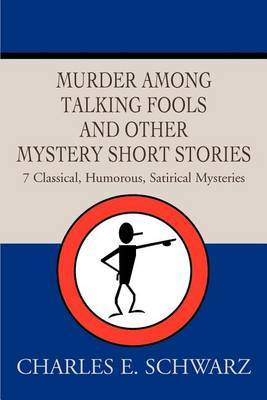 Murder Among Talking Fools and Other Mystery Short Stories: 7 Classical, Humorous, Satirical Mysteries by Charles E Schwarz