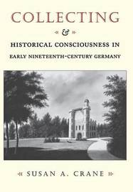 Collecting and Historical Consciousness in Early Nineteenth-Century Germany by Susan Crane
