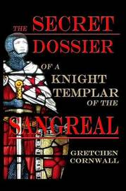 The Secret Dossier of a Knight Templar of the Sangreal by Gretchen Cornwall image