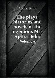 The Plays, Histories and Novels of the Ingenious Mrs. Aphra Behn Volume 6 by Aphra Behn