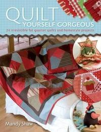 Quilt Yourself Gorgeous: 21 Irresistible Fat Quarter Quilts and Homestyle Projects by Mandy Shaw