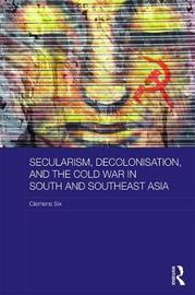 Secularism, Decolonisation, and the Cold War in South and Southeast Asia by Clemens Six