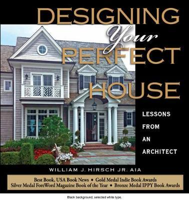 Designing Your Perfect House: Lessons from an Architect by William J Hirsch Jr Aia