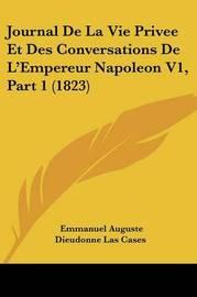 Journal de La Vie Privee Et Des Conversations de L'Empereur Napoleon V1, Part 1 (1823) by Emmanuel-Auguste-Dieudonne Las Cases