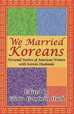We Married Koreans by Gloria Goodwin Hurh