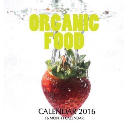 Organic Food Calendar 2016: 16 Month Calendar by Jack Smith