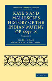 Kaye's and Malleson's History of the Indian Mutiny of 1857-8 6 Volume Set Kaye's and Malleson's History of the Indian Mutiny of 1857-8: Volume 3 by John William Kaye