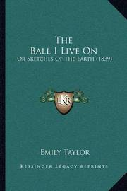 The Ball I Live on the Ball I Live on: Or Sketches of the Earth (1839) or Sketches of the Earth (1839) by Emily Taylor