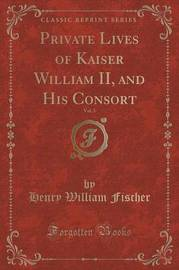 Private Lives of Kaiser William II, and His Consort, Vol. 3 (Classic Reprint) by Henry William Fischer