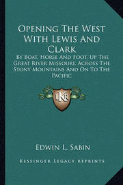 Opening the West with Lewis and Clark: By Boat, Horse and Foot, Up the Great River Missouri, Across the Stony Mountains and on to the Pacific by Edwin L. Sabin