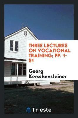 Three Lectures on Vocational Training; Pp. 1-51 by Georg Kerschensteiner