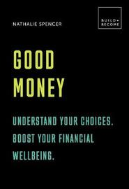 Good Money: Understand your choices. Boost your financial wellbeing. by Nathalie Spencer
