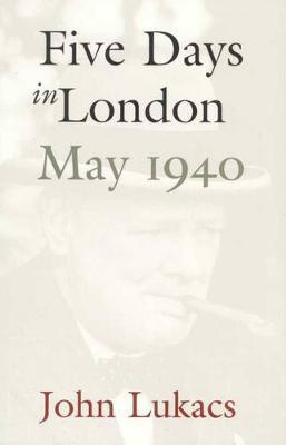 Five Days In London: May 1940 by John R Lukacs
