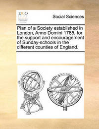 Plan of a Society Established in London, Anno Domini 1785, for the Support and Encouragement of Sunday-Schools in the Different Counties of England. by Multiple Contributors