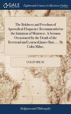The Boldness and Freedom of Apostolical Eloquence Recommended to the Imitation of Ministers. a Sermon Occasioned by the Death of the Reverend and Learned James Bate, ... by Colin Milne, by Colin Milne