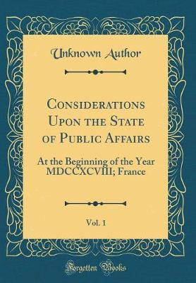 Considerations Upon the State of Public Affairs, Vol. 1 by Unknown Author